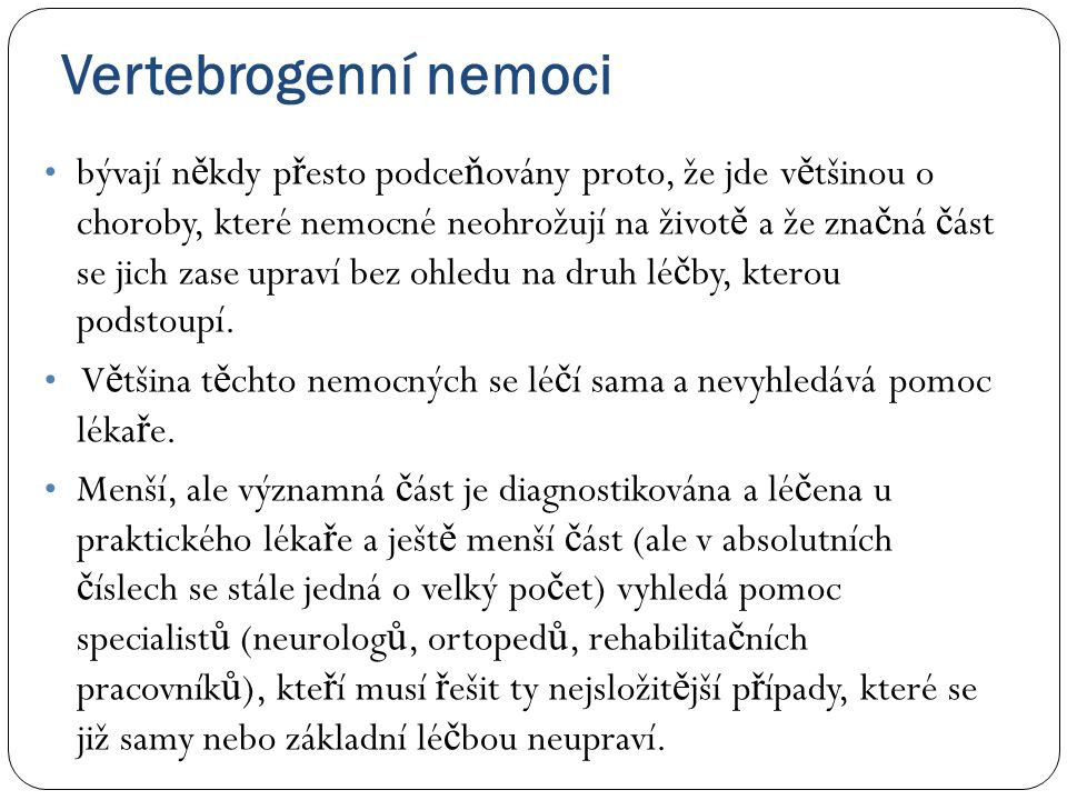 Vertebrogenní nemoci • bývají n ě kdy p ř esto podce ň ovány proto, že jde v ě tšinou o choroby, které nemocné neohrožují na život ě a že zna č ná č á