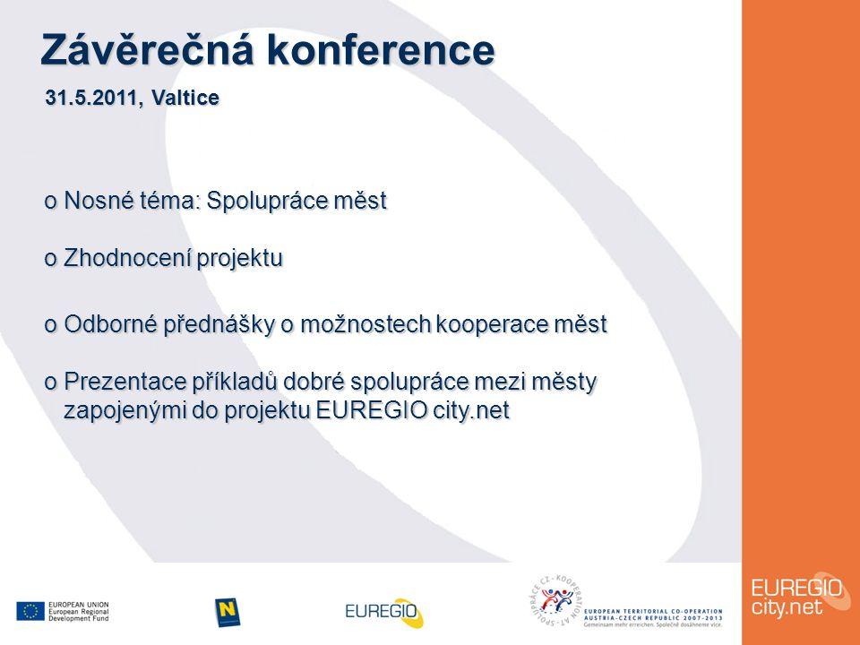 Závěrečná konference 31.5.2011, Valtice o Nosné téma: Spolupráce měst o Zhodnocení projektu o Odborné přednášky o možnostech kooperace měst o Prezentace příkladů dobré spolupráce mezi městy zapojenými do projektu EUREGIO city.net zapojenými do projektu EUREGIO city.net