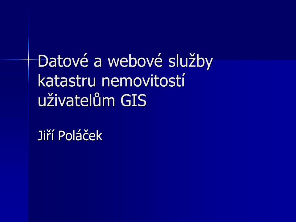 Datové a webové služby katastru nemovitostí uživatelům GIS Jiří Poláček