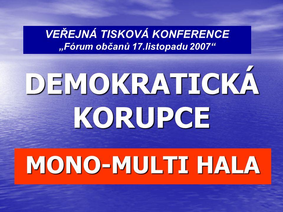 """DEMOKRATICKÁ KORUPCE MONO-MULTI HALA VEŘEJNÁ TISKOVÁ KONFERENCE """"Fórum občanů 17.listopadu 2007"""""""