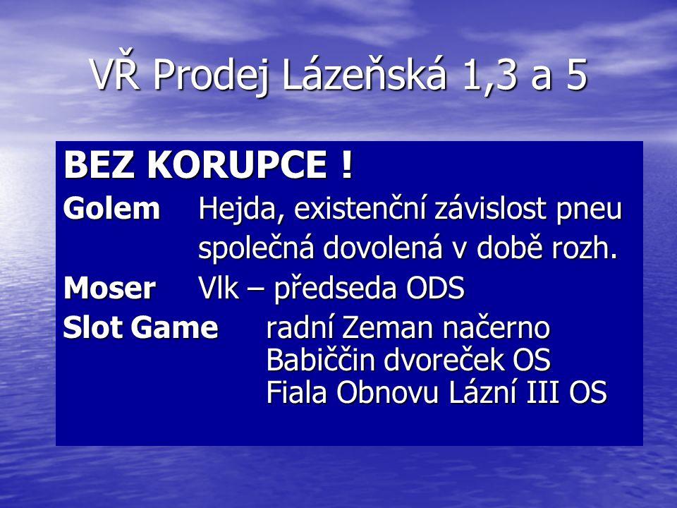 VŘ Prodej Lázeňská 1,3 a 5 BEZ KORUPCE ! Golem Hejda, existenční závislost pneu společná dovolená v době rozh. Moser Vlk – předseda ODS Slot Gameradní