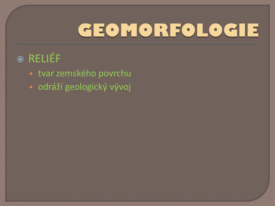  RELIÉF • tvar zemského povrchu • odráží geologický vývoj