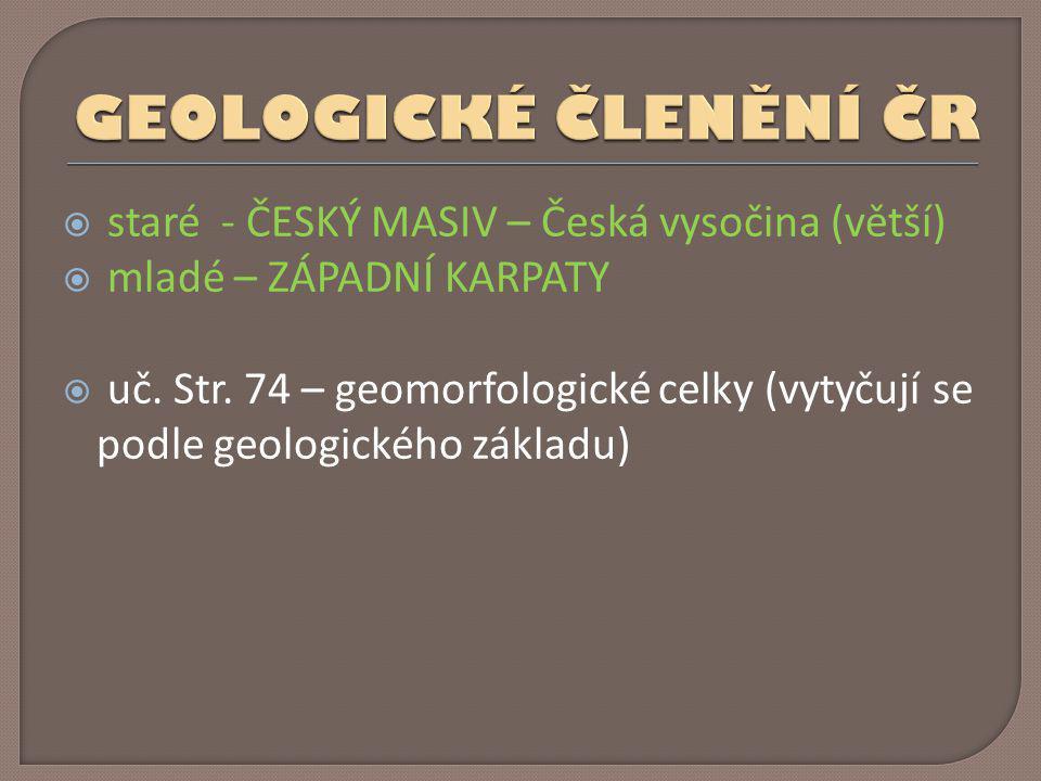  staré - ČESKÝ MASIV – Česká vysočina (větší)  mladé – ZÁPADNÍ KARPATY  uč. Str. 74 – geomorfologické celky (vytyčují se podle geologického základu