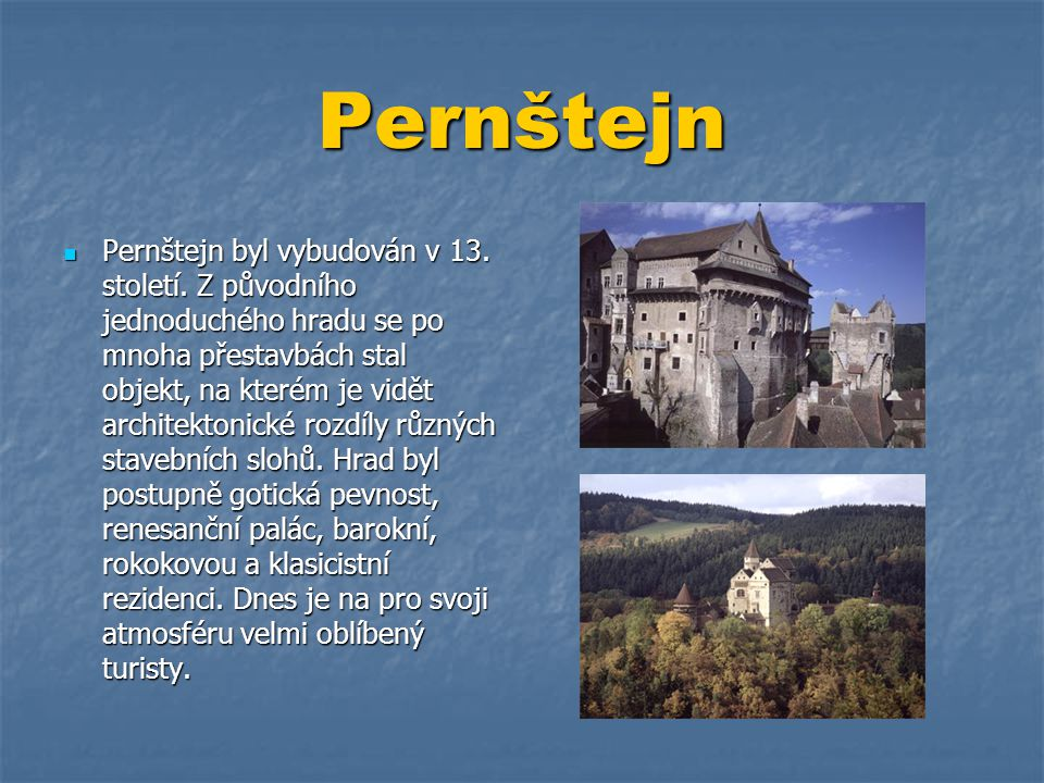 Pernštejn  Pernštejn byl vybudován v 13. století. Z původního jednoduchého hradu se po mnoha přestavbách stal objekt, na kterém je vidět architektoni