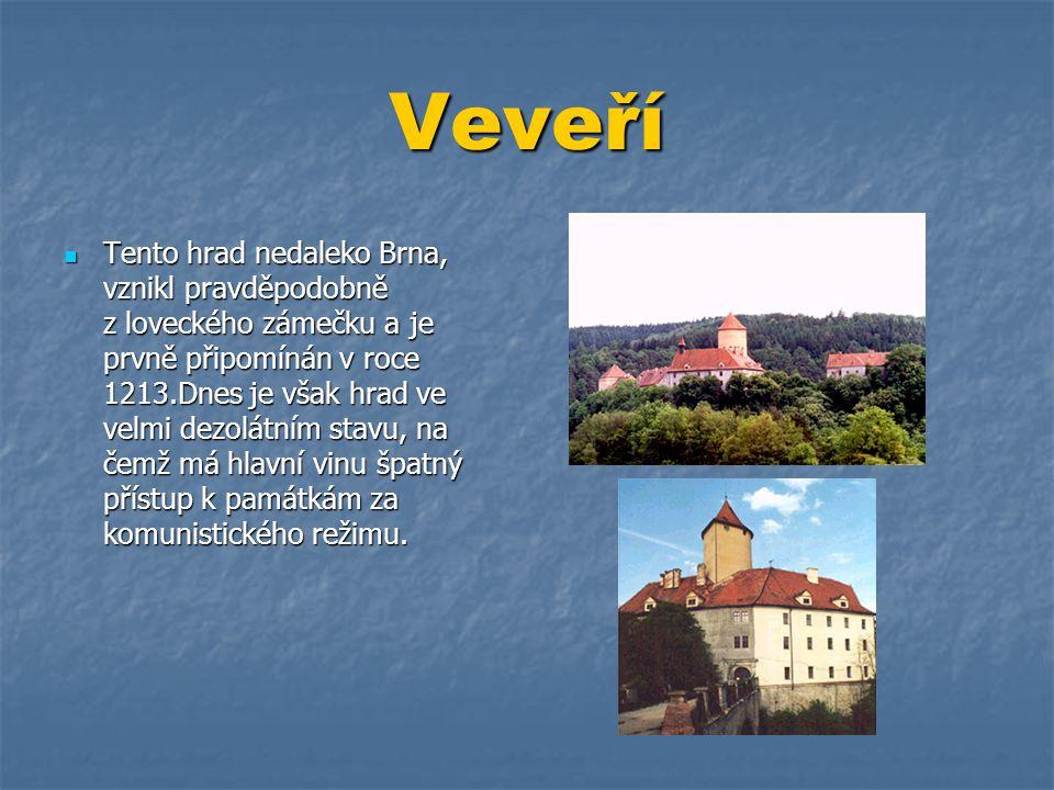 Veveří  Tento hrad nedaleko Brna, vznikl pravděpodobně z loveckého zámečku a je prvně připomínán v roce 1213.Dnes je však hrad ve velmi dezolátním st
