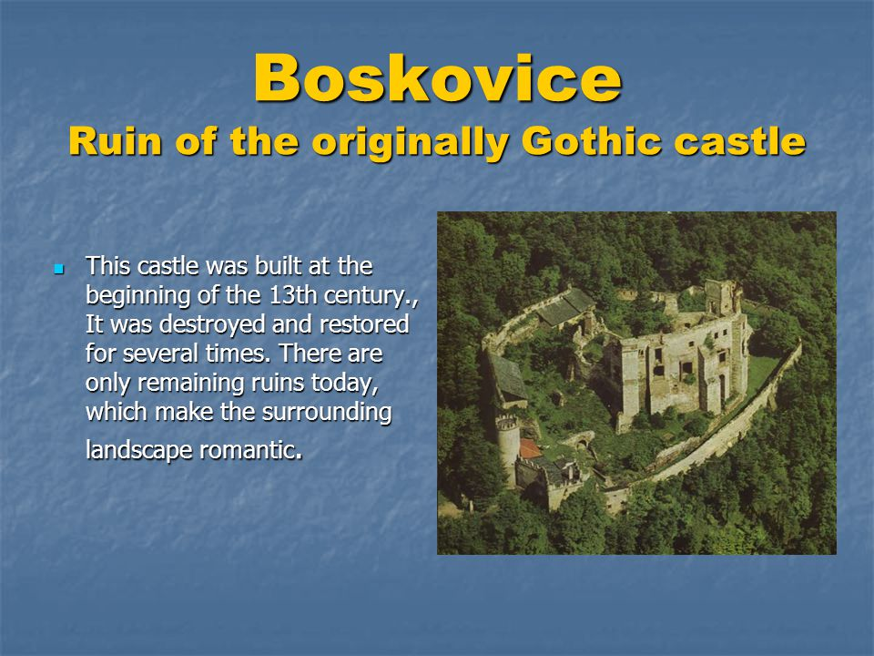 Boskovice Ruin of the originally Gothic castle  This castle was built at the beginning of the 13th century., It was destroyed and restored for several times.