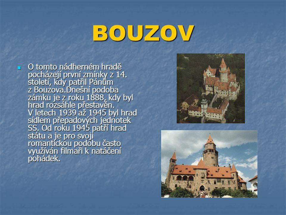BOUZOV  O tomto nádherném hradě pocházejí první zmínky z 14. století, kdy patřil Pánům z Bouzova.Dnešní podoba zámku je z roku 1888, kdy byl hrad roz