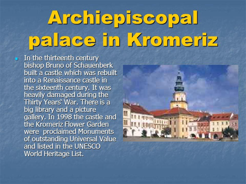 Arcibiskupský palác v Kroměříži  Hlavní zásluhu na vybudování tohoto arcibiskupského sídla má biskup Bruno z Schauenberku, který zde nechal vybudovat ve 13.století hrad, který byl v 16.