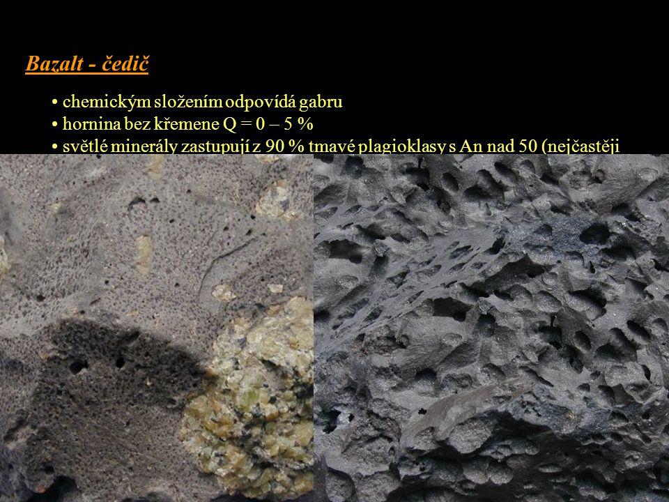 Bazalt - čedič • chemickým složením odpovídá gabru • hornina bez křemene Q = 0 – 5 % • světlé minerály zastupují z 90 % tmavé plagioklasy s An nad 50