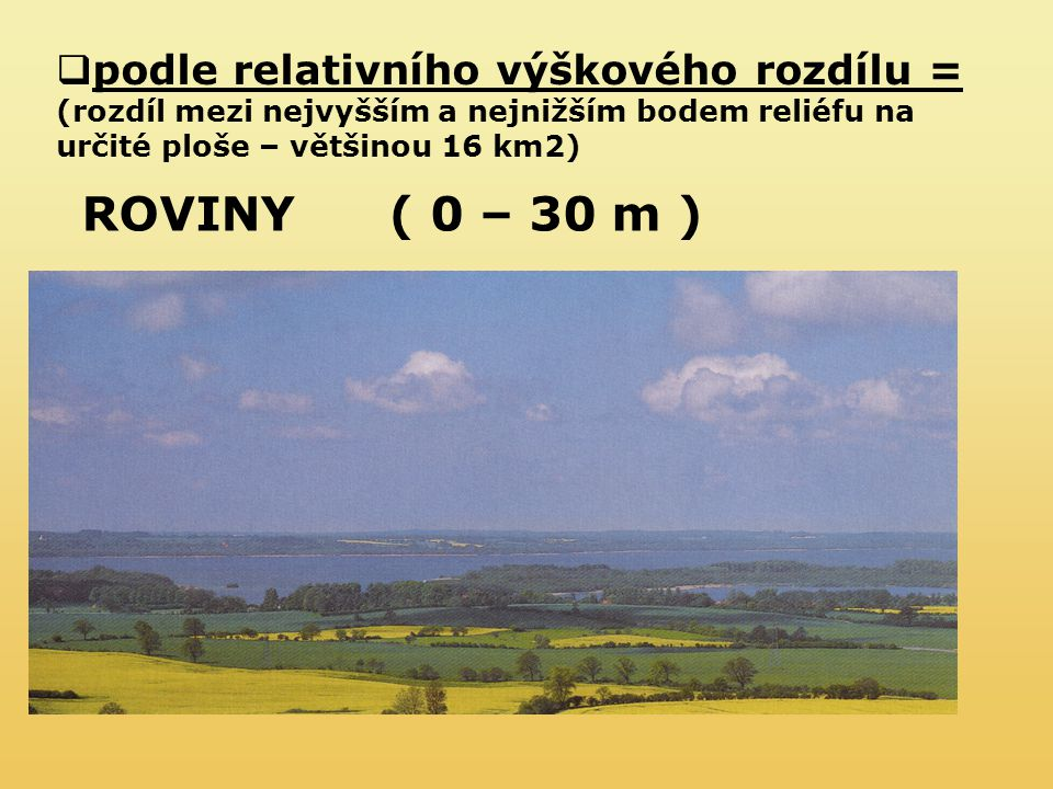 ROVINY( 0 – 30 m )  podle relativního výškového rozdílu = (rozdíl mezi nejvyšším a nejnižším bodem reliéfu na určité ploše – většinou 16 km2)