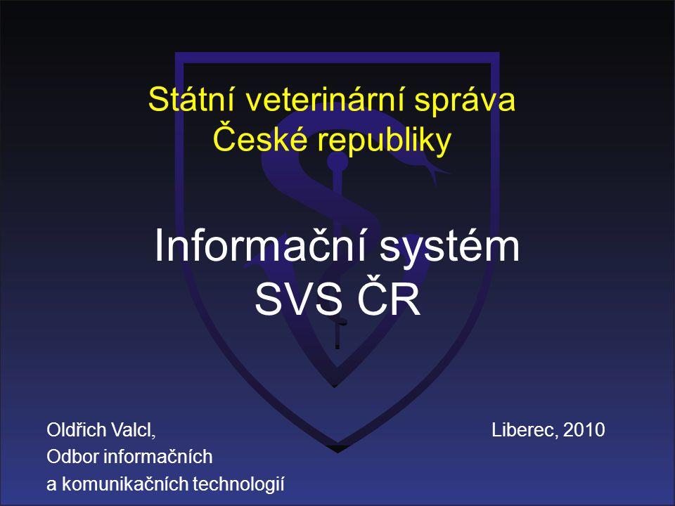 Státní veterinární správa České republiky Informační systém SVS ČR Oldřich Valcl, Odbor informačních a komunikačních technologií Liberec, 2010