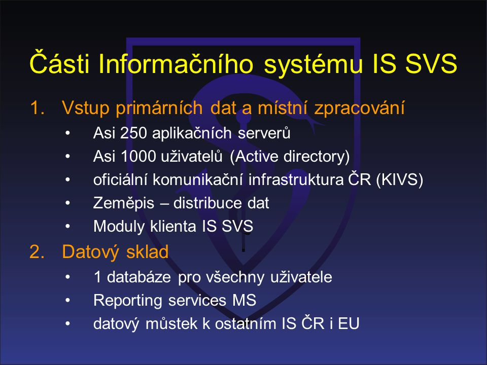 Části Informačního systému IS SVS 1.Vstup primárních dat a místní zpracování •Asi 250 aplikačních serverů •Asi 1000 uživatelů (Active directory) •ofic