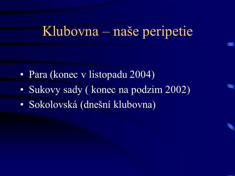 Klubovna – naše peripetie •Para (konec v listopadu 2004) •Sukovy sady ( konec na podzim 2002) •Sokolovská (dnešní klubovna)