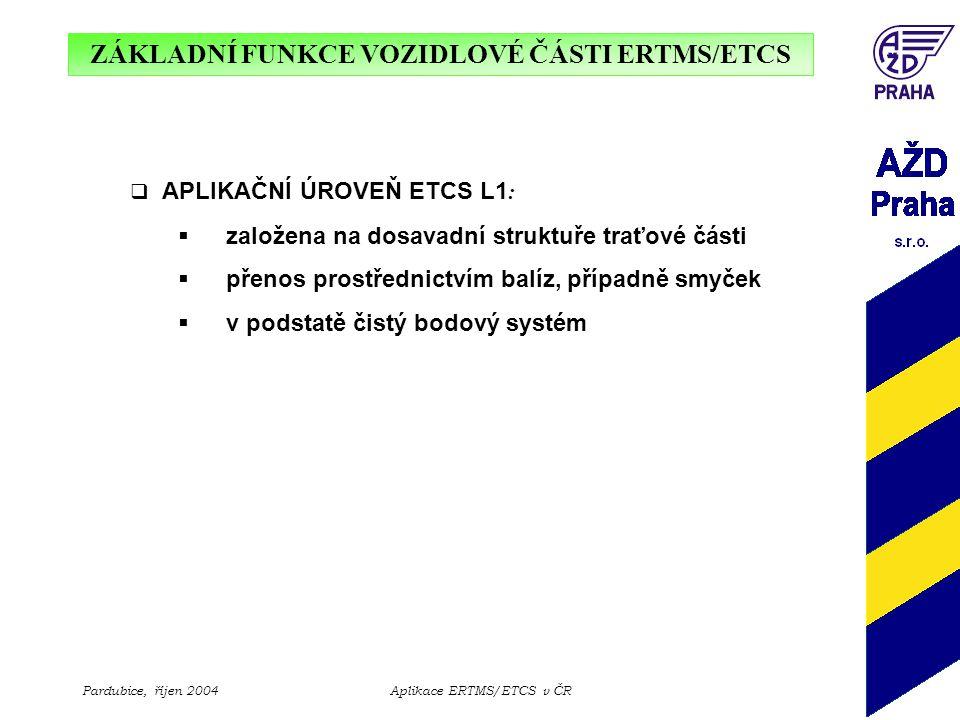 ZÁKLADNÍ FUNKCE VOZIDLOVÉ ČÁSTI ERTMS/ETCS Pardubice, říjen 2004Aplikace ERTMS/ETCS v ČR  APLIKAČNÍ ÚROVEŇ ETCS L1 :  založena na dosavadní struktuř