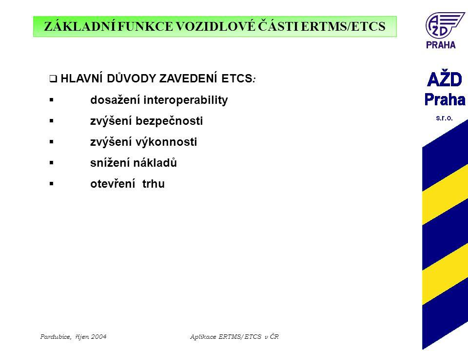 ZÁKLADNÍ FUNKCE VOZIDLOVÉ ČÁSTI ERTMS/ETCS Pardubice, říjen 2004Aplikace ERTMS/ETCS v ČR  HLAVNÍ DŮVODY ZAVEDENÍ ETCS :  dosažení interoperability 