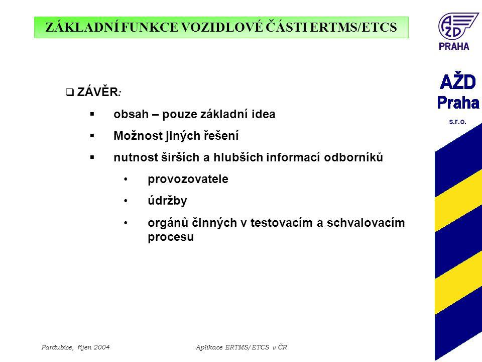 ZÁKLADNÍ FUNKCE VOZIDLOVÉ ČÁSTI ERTMS/ETCS Pardubice, říjen 2004Aplikace ERTMS/ETCS v ČR  ZÁVĚR :  obsah – pouze základní idea  Možnost jiných řeše