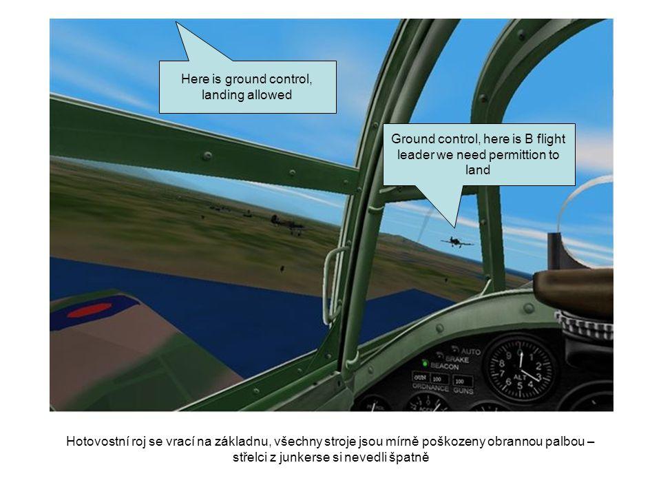 Ground control, here is B flight leader we need permittion to land Here is ground control, landing allowed Hotovostní roj se vrací na základnu, všechn