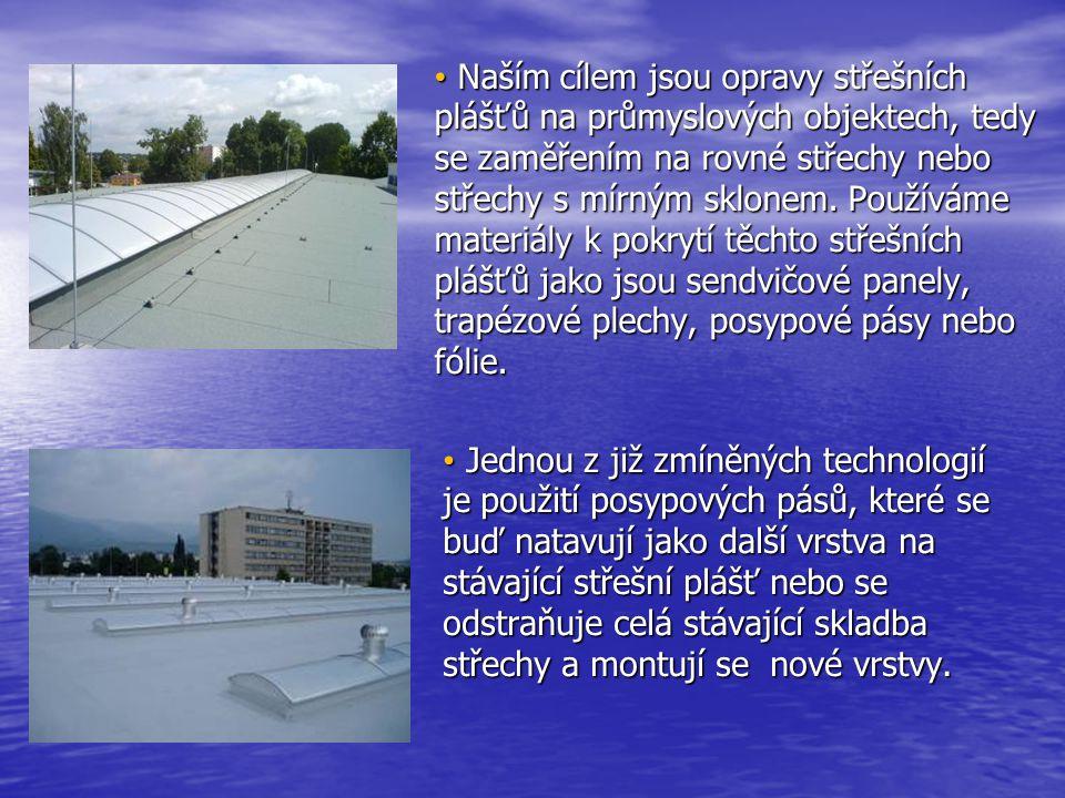 • Naším cílem jsou opravy střešních plášťů na průmyslových objektech, tedy se zaměřením na rovné střechy nebo střechy s mírným sklonem. Používáme mate