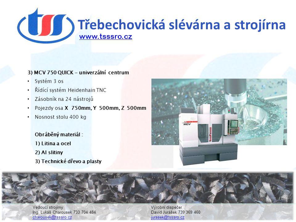 Třebechovická slévárna a strojírna 3) MCV 750 QUICK - univerzální centrum • Systém 3 os • Řídící systém Heidenhain TNC • Zásobník na 24 nástrojů • Pojezdy osa X 750mm, Y 500mm, Z 500mm • Nosnost stolu 400 kg Obráběný materiál : 1) Litina a ocel 2) Al slitiny 3) Technické dřevo a plasty www.tsssro.cz Vedoucí strojírnyVýrobní dispečer Ing.