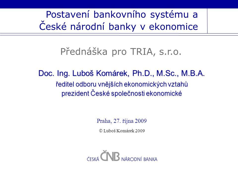 Postavení bankovního systému a České národní banky v ekonomice Praha, 27. října 2009 Doc. Ing. Luboš Komárek, Ph.D., M.Sc., M.B.A. ředitel odboru vněj