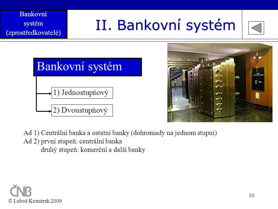 10 II. Bankovní systém Bankovní systém 2) Dvoustupňový 1) Jednostupňový Ad 1) Centrální banka a ostatní banky (dohromady na jednom stupni) Ad 2) první
