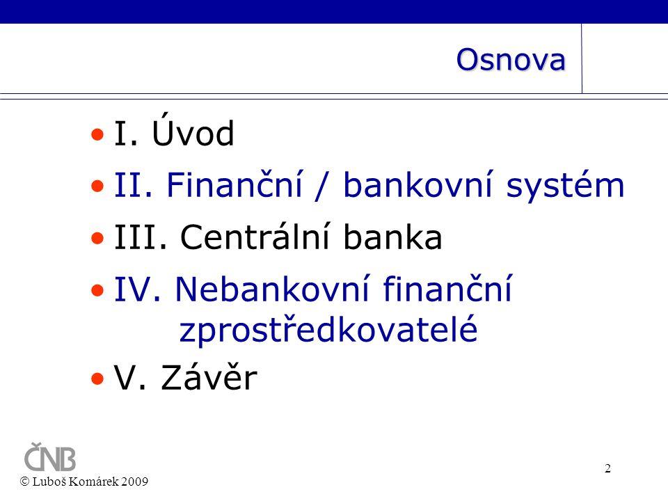 2 Osnova •I. Úvod •II. Finanční / bankovní systém •III. Centrální banka •IV. Nebankovní finanční zprostředkovatelé •V. Závěr  Luboš Komárek 2009