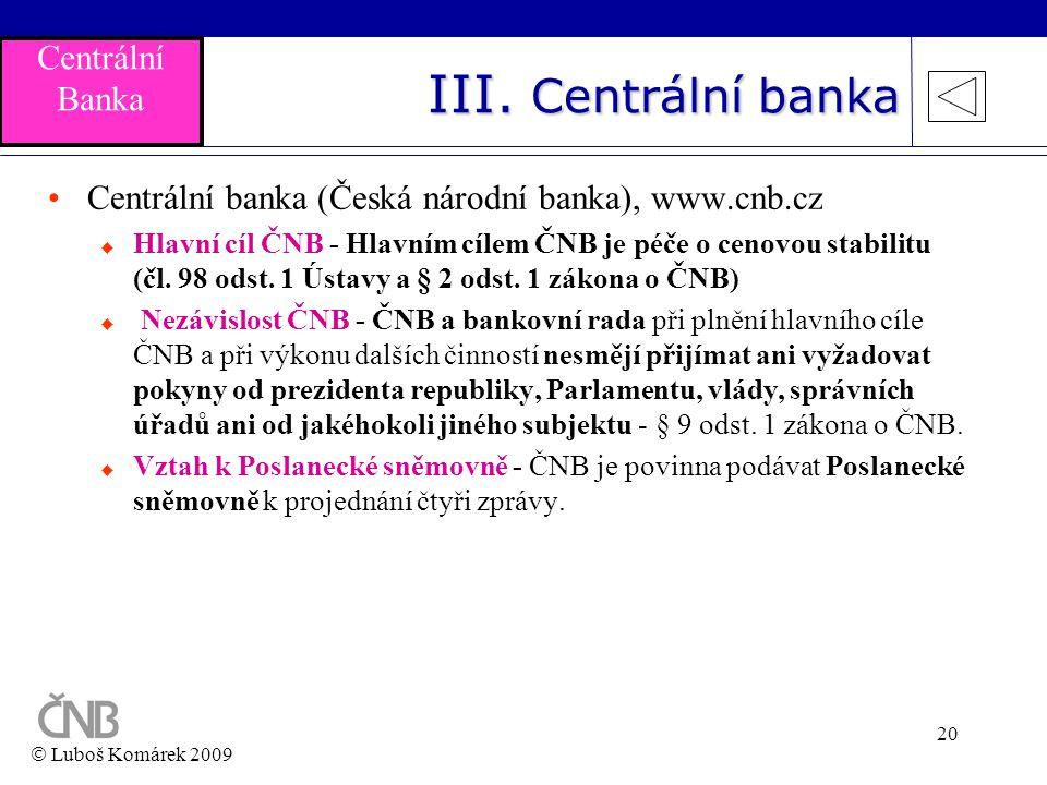 20 III. Centrální banka •Centrální banka (Česká národní banka), www.cnb.cz  Hlavní cíl ČNB - Hlavním cílem ČNB je péče o cenovou stabilitu (čl. 98 od