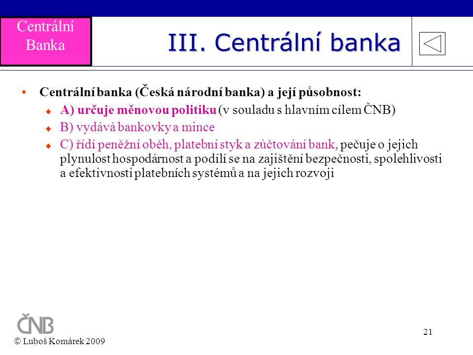 21 III. Centrální banka •Centrální banka (Česká národní banka) a její působnost:  A) určuje měnovou politiku (v souladu s hlavním cílem ČNB)  B) vyd