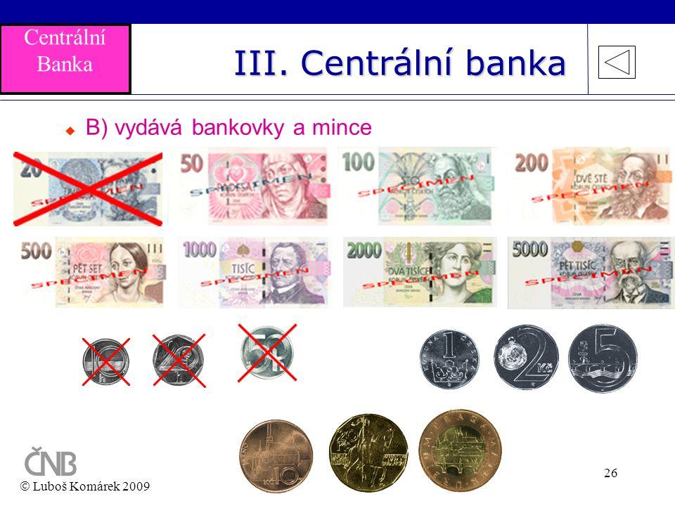 26 III. Centrální banka  B) vydává bankovky a mince  Luboš Komárek 2009 Centrální Banka