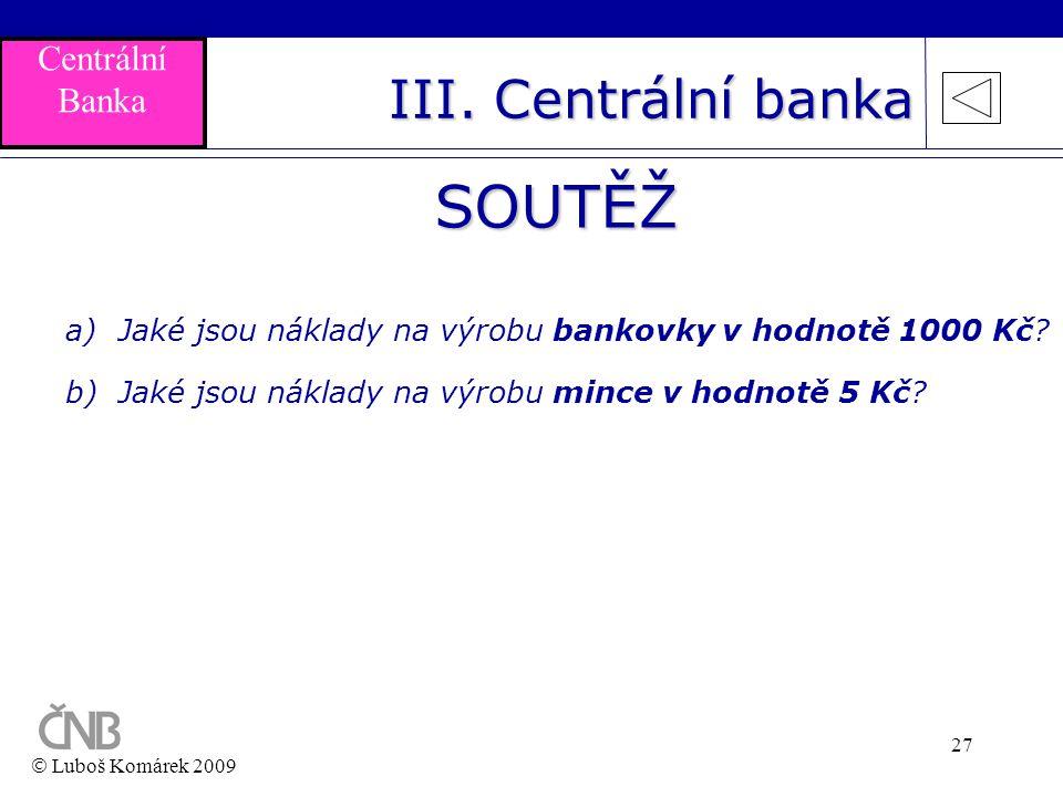 27 SOUTĚŽ a)Jaké jsou náklady na výrobu bankovky v hodnotě 1000 Kč? b)Jaké jsou náklady na výrobu mince v hodnotě 5 Kč?  Luboš Komárek 2009 III. Cent