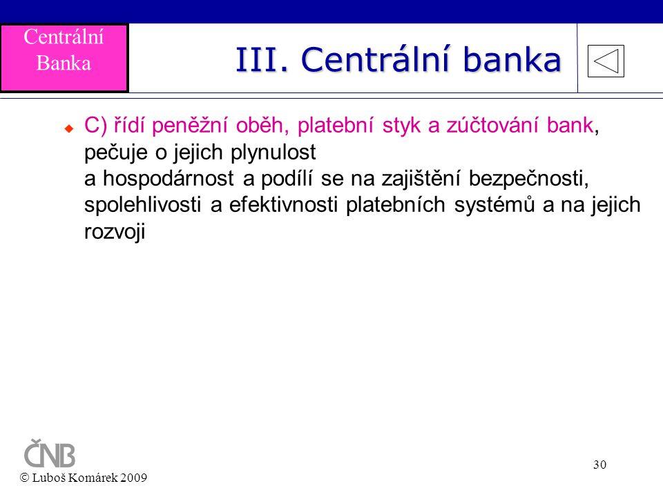 30 III. Centrální banka  C) řídí peněžní oběh, platební styk a zúčtování bank, pečuje o jejich plynulost a hospodárnost a podílí se na zajištění bezp