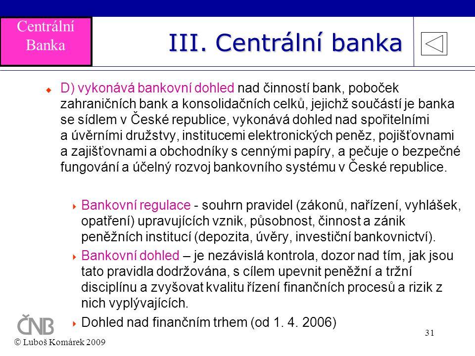 31 III. Centrální banka  D) vykonává bankovní dohled nad činností bank, poboček zahraničních bank a konsolidačních celků, jejichž součástí je banka s