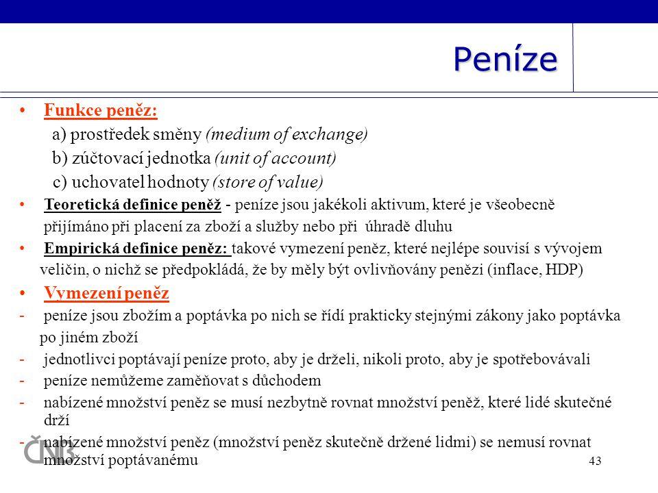 43 Peníze •Funkce peněz: a) prostředek směny (medium of exchange) b) zúčtovací jednotka (unit of account) c) uchovatel hodnoty (store of value) •Teore