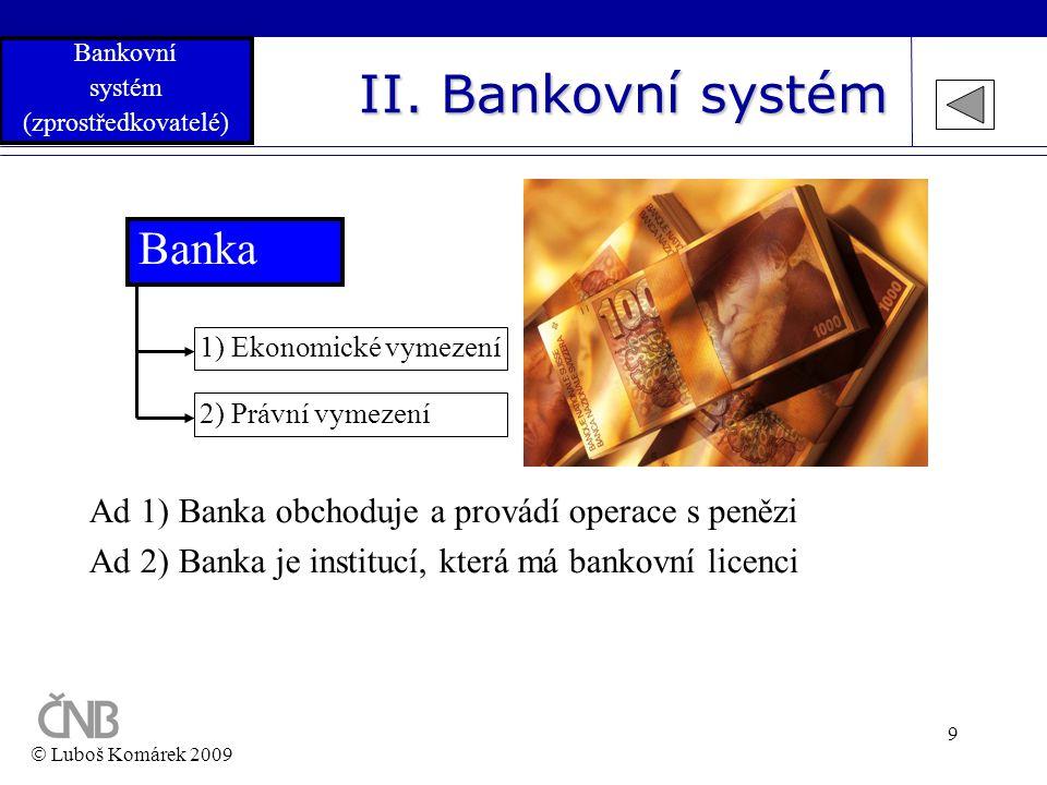 9 II. Bankovní systém Banka 2) Právní vymezení 1) Ekonomické vymezení Ad 1) Banka obchoduje a provádí operace s penězi Ad 2) Banka je institucí, která