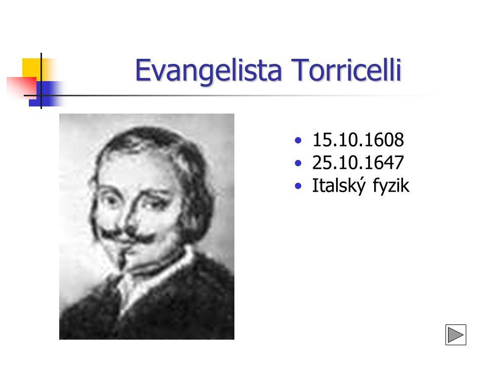 Evangelista Torricelli •15.10.1608 •25.10.1647 •Italský fyzik