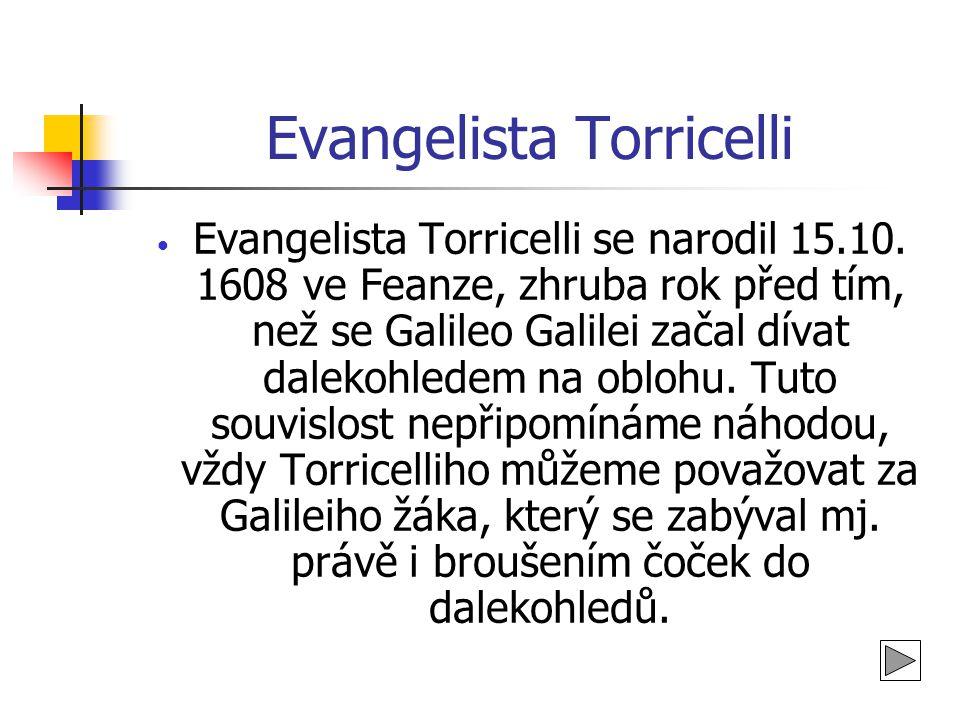 Evangelista Torricelli • Evangelista Torricelli se narodil 15.10. 1608 ve Feanze, zhruba rok před tím, než se Galileo Galilei začal dívat dalekohledem