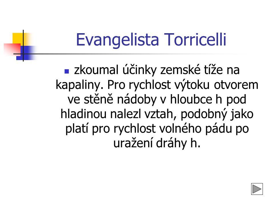Evangelista Torricelli  zkoumal účinky zemské tíže na kapaliny. Pro rychlost výtoku otvorem ve stěně nádoby v hloubce h pod hladinou nalezl vztah, po