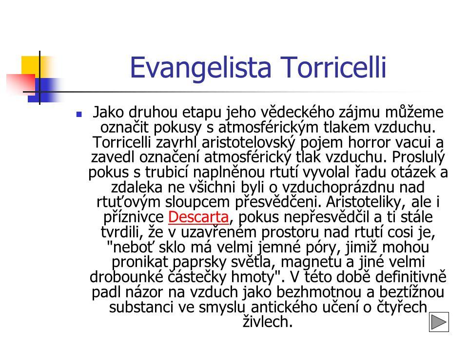Evangelista Torricelli  Jako druhou etapu jeho vědeckého zájmu můžeme označit pokusy s atmosférickým tlakem vzduchu. Torricelli zavrhl aristotelovský