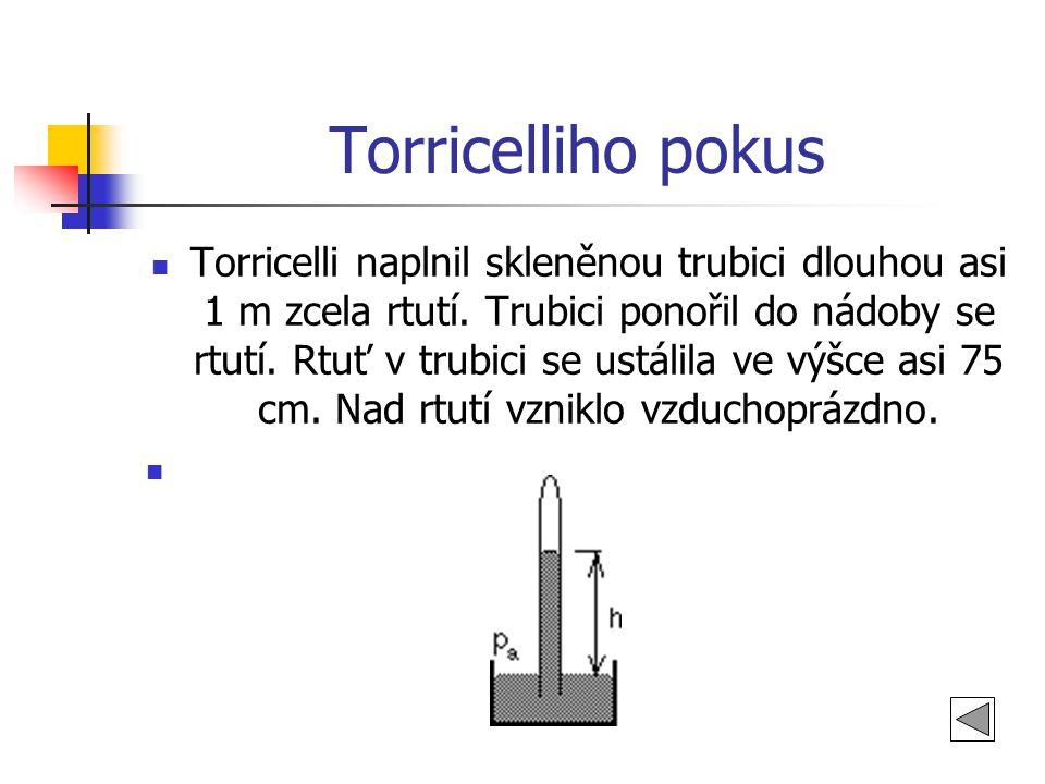Torricelliho pokus  Torricelli naplnil skleněnou trubici dlouhou asi 1 m zcela rtutí. Trubici ponořil do nádoby se rtutí. Rtuť v trubici se ustálila