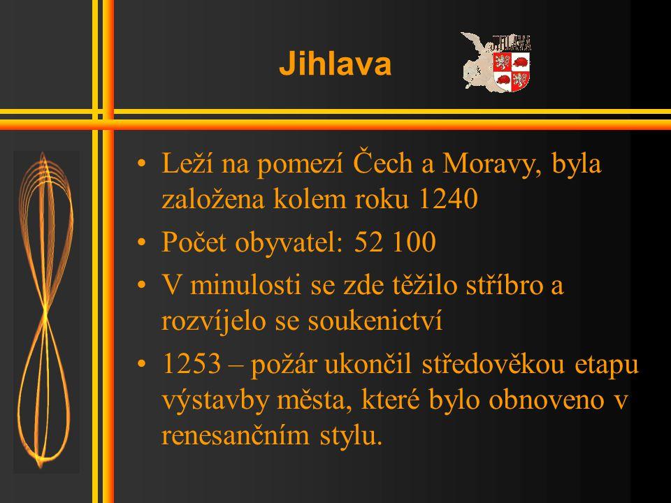 Jihlava •Leží na pomezí Čech a Moravy, byla založena kolem roku 1240 •Počet obyvatel: 52 100 •V minulosti se zde těžilo stříbro a rozvíjelo se soukenictví •1253 – požár ukončil středověkou etapu výstavby města, které bylo obnoveno v renesančním stylu.