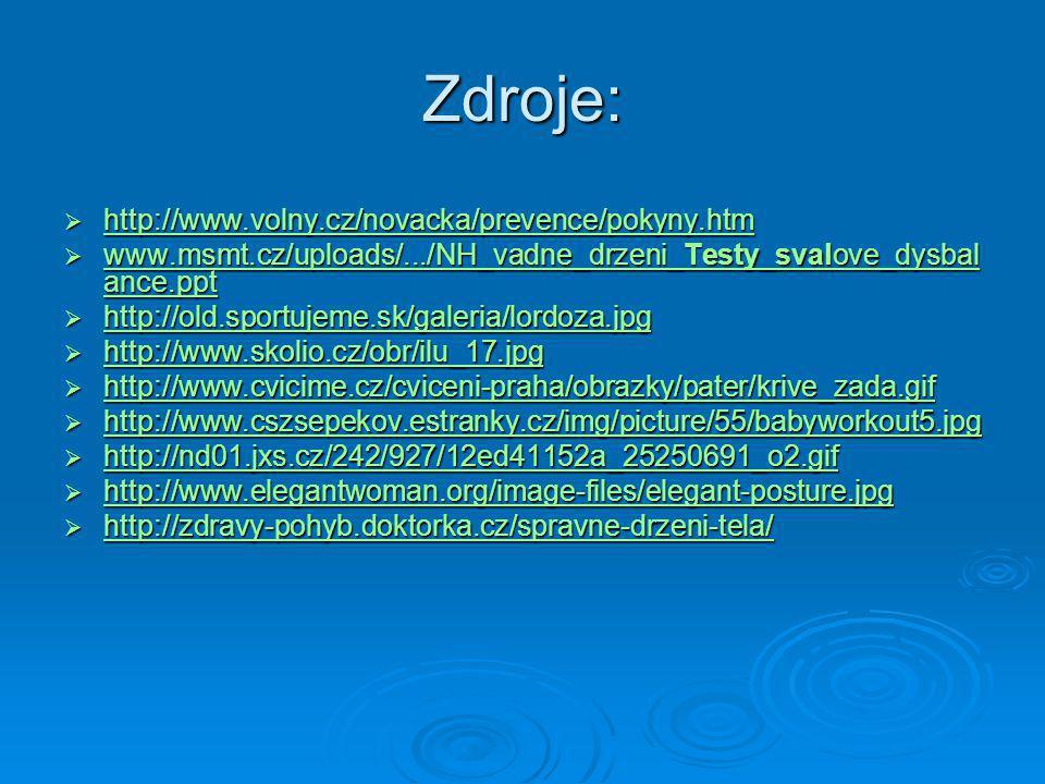 Zdroje:  http://www.volny.cz/novacka/prevence/pokyny.htm http://www.volny.cz/novacka/prevence/pokyny.htm  www.msmt.cz/uploads/.../NH_vadne_drzeni_Testy_svalove_dysbal ance.ppt www.msmt.cz/uploads/.../NH_vadne_drzeni_Testy_svalove_dysbal ance.ppt www.msmt.cz/uploads/.../NH_vadne_drzeni_Testy_svalove_dysbal ance.ppt  http://old.sportujeme.sk/galeria/lordoza.jpg http://old.sportujeme.sk/galeria/lordoza.jpg  http://www.skolio.cz/obr/ilu_17.jpg http://www.skolio.cz/obr/ilu_17.jpg  http://www.cvicime.cz/cviceni-praha/obrazky/pater/krive_zada.gif http://www.cvicime.cz/cviceni-praha/obrazky/pater/krive_zada.gif  http://www.cszsepekov.estranky.cz/img/picture/55/babyworkout5.jpg http://www.cszsepekov.estranky.cz/img/picture/55/babyworkout5.jpg  http://nd01.jxs.cz/242/927/12ed41152a_25250691_o2.gif http://nd01.jxs.cz/242/927/12ed41152a_25250691_o2.gif  http://www.elegantwoman.org/image-files/elegant-posture.jpg http://www.elegantwoman.org/image-files/elegant-posture.jpg  http://zdravy-pohyb.doktorka.cz/spravne-drzeni-tela/ http://zdravy-pohyb.doktorka.cz/spravne-drzeni-tela/
