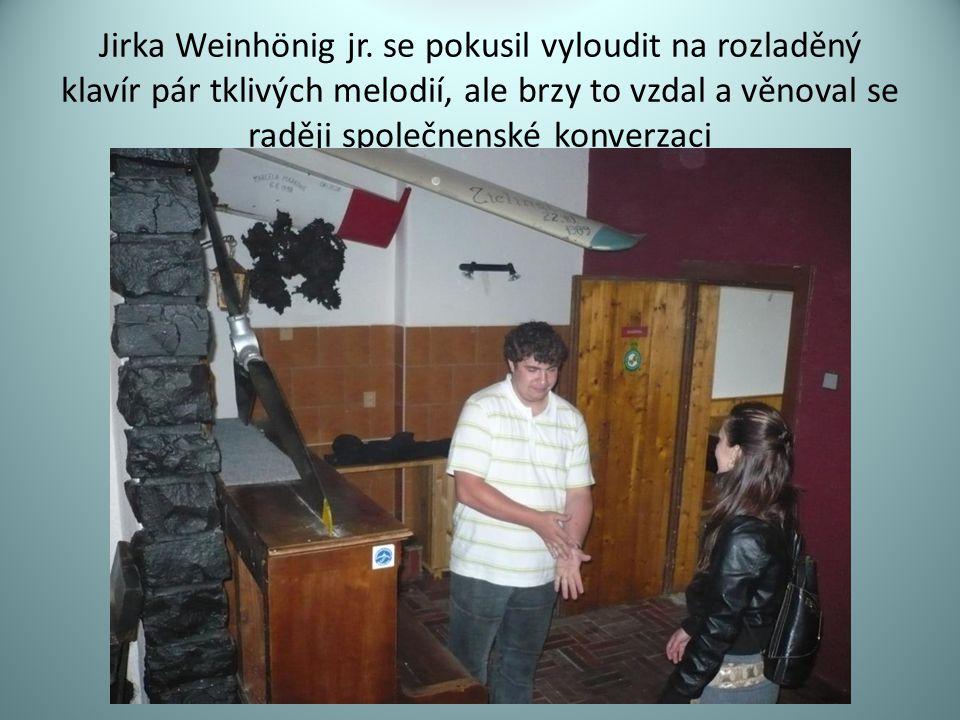 Jirka Weinhönig jr. se pokusil vyloudit na rozladěný klavír pár tklivých melodií, ale brzy to vzdal a věnoval se raději společnenské konverzaci