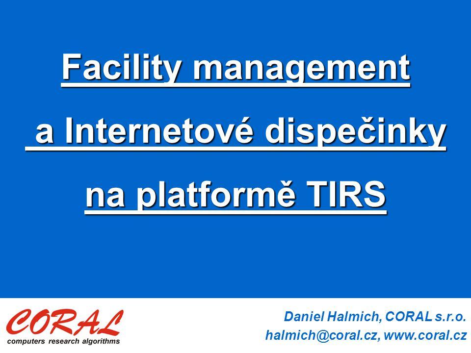 Daniel Halmich, CORAL s.r.o. halmich@coral.cz, www.coral.cz Facility management a Internetové dispečinky a Internetové dispečinky na platformě TIRS