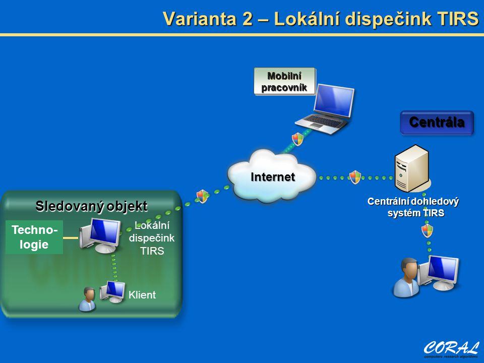 Varianta 2 – Lokální dispečink TIRS Centrální dohledový systém TIRS CentrálaCentrála Sledovaný objekt Mobilní pracovník Techno- logie Klient Lokální d