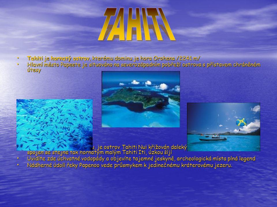 • Tahiti je hornatý ostrov, kterému dominu je hora Orohena /2241 m/ • Hlavní město Papeete je situováno na severozápadním pobřeží ostrova s přístavem chráněném útesy • Ve tvaru obrovského kruhu, je ostrov Tahiti Nui křižován dalekými nádhernými údolími a je spojen se stejně tak hornatým malým Tahiti Iti, úzkou šíjí • Uvidíte zde úchvatné vodopády a objevíte tajemné jeskyně, archeologická místa plná legend • Nádherné údolí řeky Papenoo vede průsmykem k jedinečnému kráterovému jezeru.