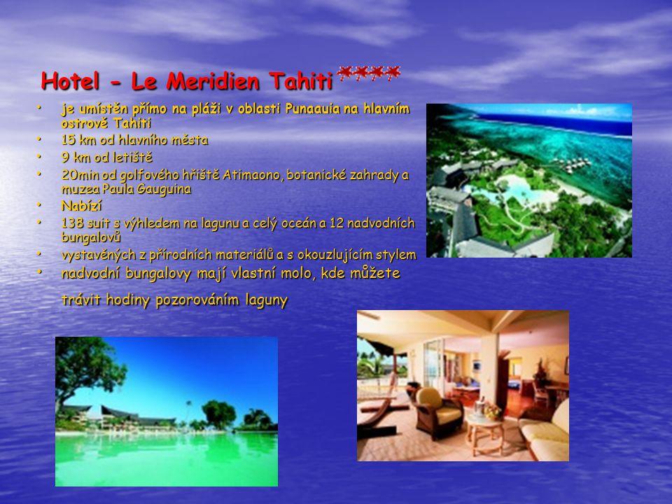 Hotel - Le Meridien Tahiti • je umístěn přímo na pláži v oblasti Punaauia na hlavním ostrově Tahiti • 15 km od hlavního města • 9 km od letiště • 20min od golfového hřiště Atimaono, botanické zahrady a muzea Paula Gauguina • Nabízí • 138 suit s výhledem na lagunu a celý oceán a 12 nadvodních bungalovů • vystavěných z přírodních materiálů a s okouzlujícím stylem • nadvodní bungalovy mají vlastní molo, kde můžete trávit hodiny pozorováním laguny