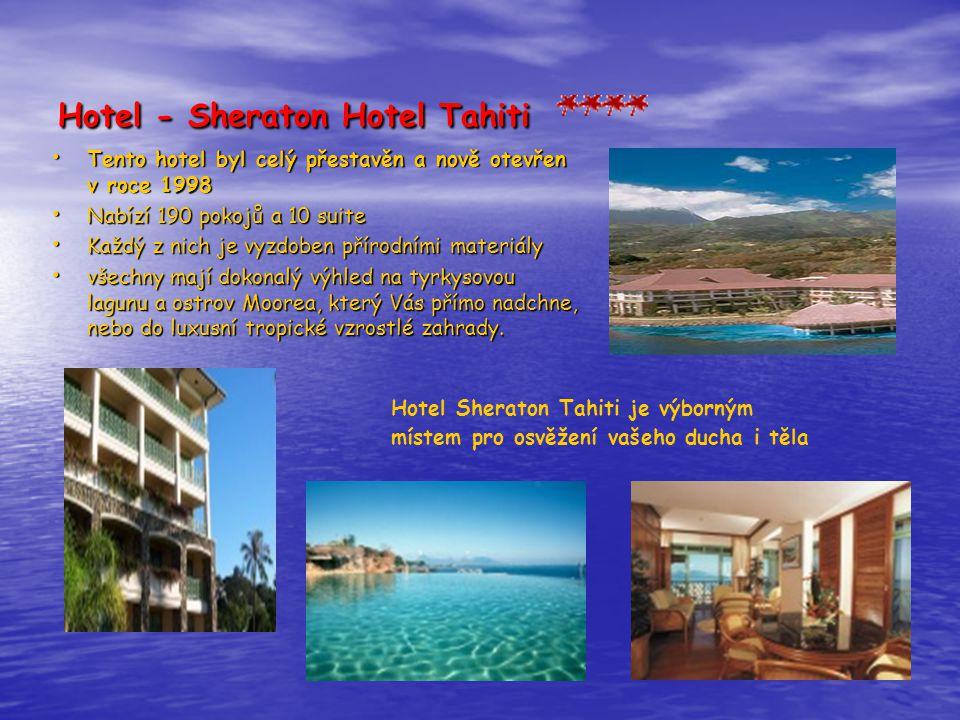 Hotel - Sheraton Hotel Tahiti • Tento hotel byl celý přestavěn a nově otevřen v roce 1998 • Nabízí 190 pokojů a 10 suite • Každý z nich je vyzdoben přírodními materiály • všechny mají dokonalý výhled na tyrkysovou lagunu a ostrov Moorea, který Vás přímo nadchne, nebo do luxusní tropické vzrostlé zahrady.