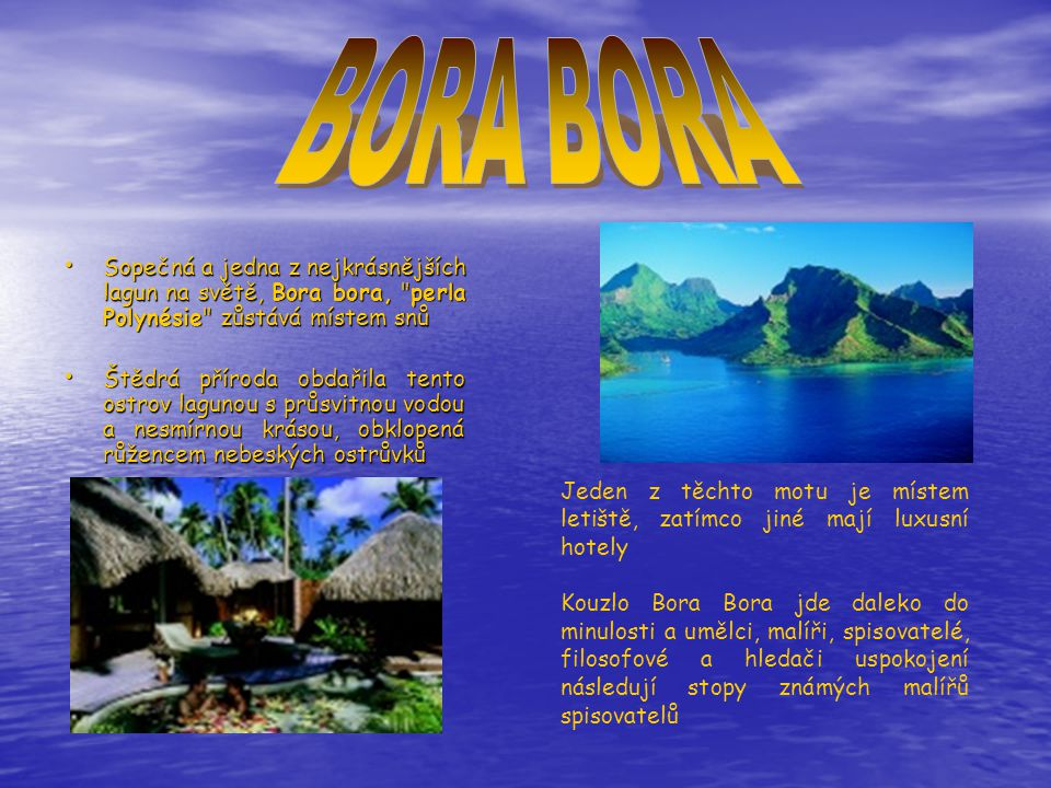 • Sopečná a jedna z nejkrásnějších lagun na světě, Bora bora, perla Polynésie zůstává místem snů • Štědrá příroda obdařila tento ostrov lagunou s průsvitnou vodou a nesmírnou krásou, obklopená růžencem nebeských ostrůvků Jeden z těchto motu je místem letiště, zatímco jiné mají luxusní hotely Kouzlo Bora Bora jde daleko do minulosti a umělci, malíři, spisovatelé, filosofové a hledači uspokojení následují stopy známých malířů spisovatelů