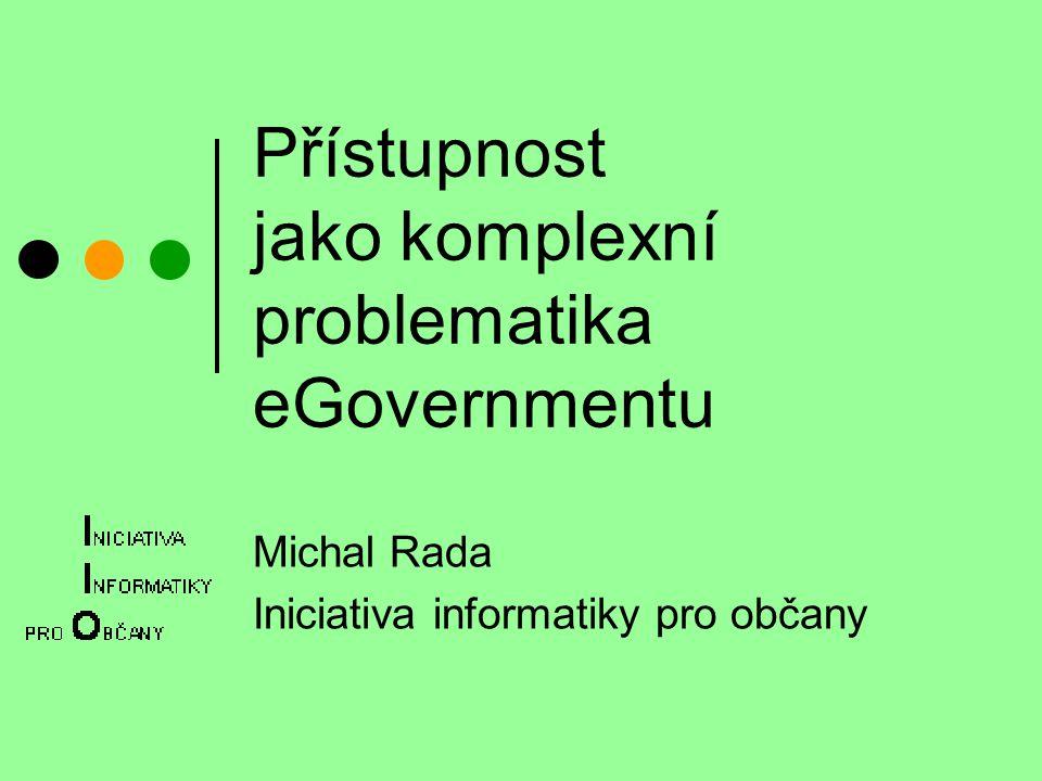 Přístupnost jako komplexní problematika eGovernmentu Michal Rada Iniciativa informatiky pro občany