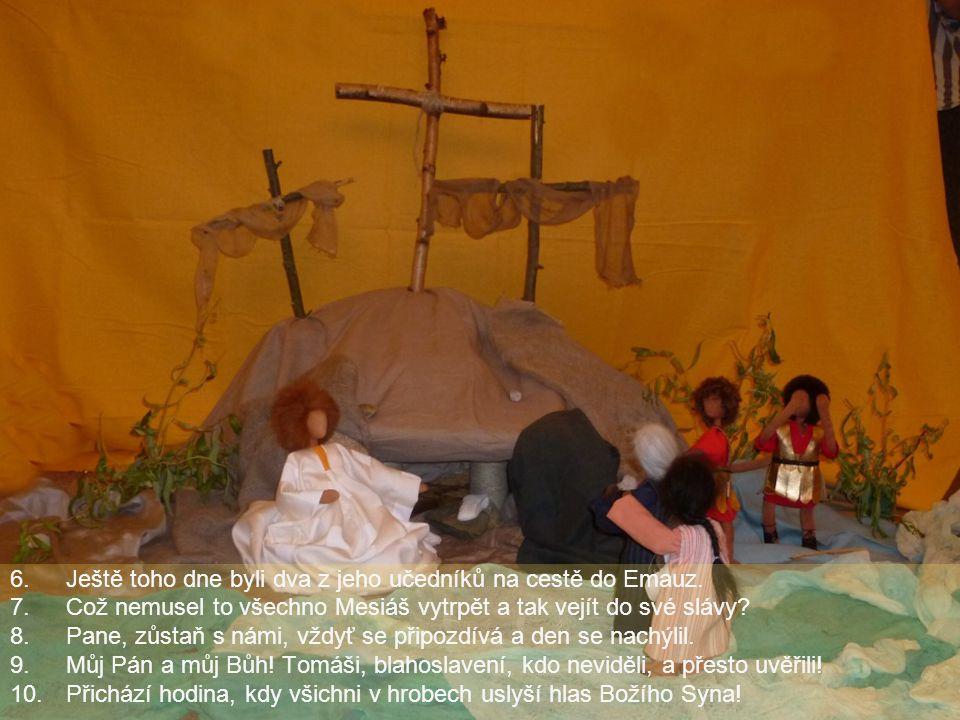 6.Ještě toho dne byli dva z jeho učedníků na cestě do Emauz. 7.Což nemusel to všechno Mesiáš vytrpět a tak vejít do své slávy? 8.Pane, zůstaň s námi,